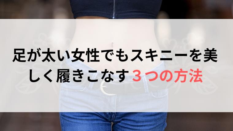 【即効性あり】足が太い女性でもスキニーを美しく履きこなす3つの方法
